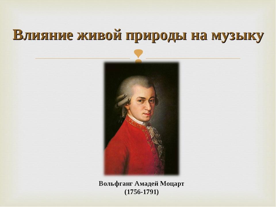 Вольфганг Амадей Моцарт (1756-1791) Влияние живой природы на музыку