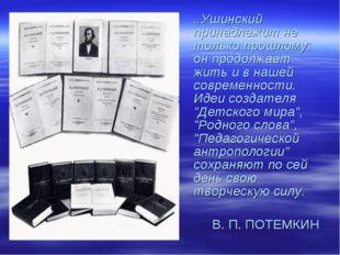 ..Ушинский принадлежит не только прошлому: он продолжает жить и в нашей совре