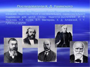 Последователи К. Д. Ушинского Труды и идеи К.Д. Ушинского стали предметом тво