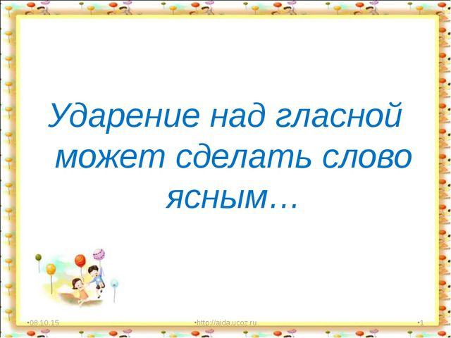 Ударение над гласной может сделать слово ясным… * http://aida.ucoz.ru *