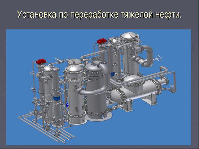 Установка по переработке тяжелой нефти.