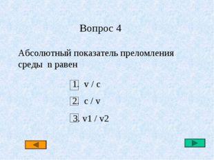 Вопрос 4 Абсолютный показатель преломления среды n равен 1. v / c 2. c / v 3