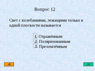 Вопрос 12 Свет с колебаниями, лежащими только в одной плоскости называется 1