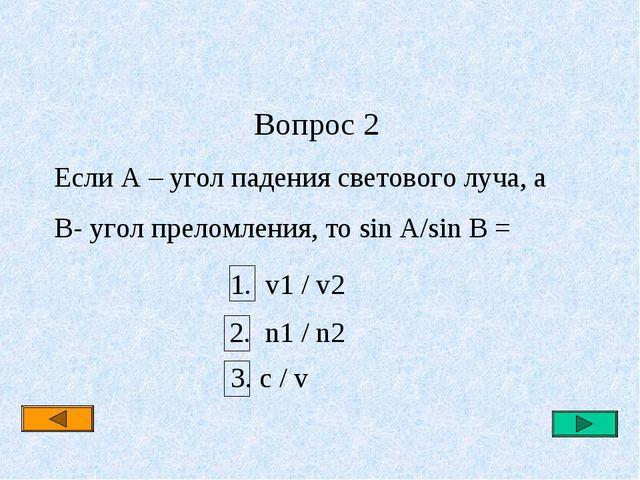 Вопрос 2 Если A – угол падения светового луча, а B- угол преломления, то sin...