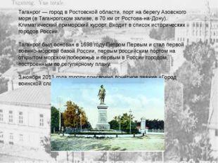 Таганрог—город вРостовской области, порт на берегуАзовского моря(вТаган