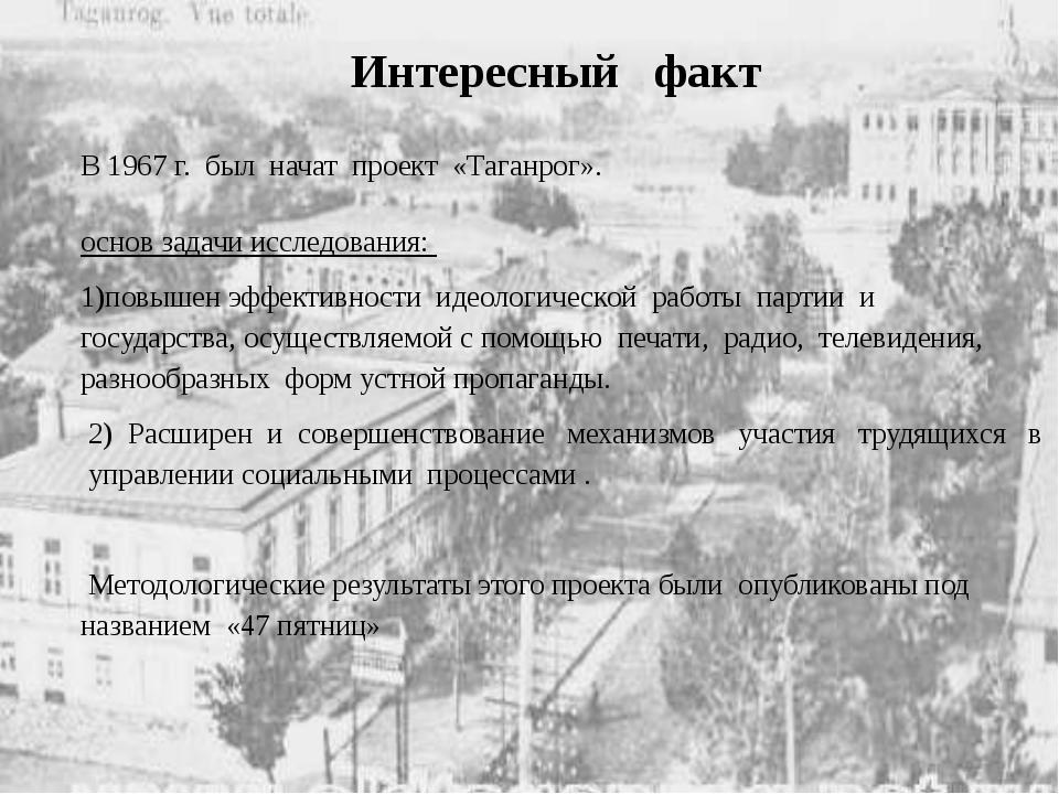 Интересный факт В 1967 г. был начат проект «Таганрог». основ задачи исследова...