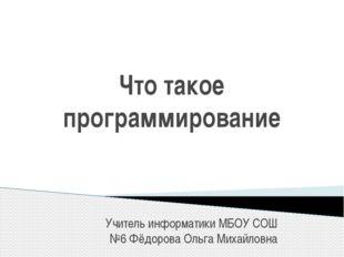 Что такое программирование Учитель информатики МБОУ СОШ №6 Фёдорова Ольга Мих