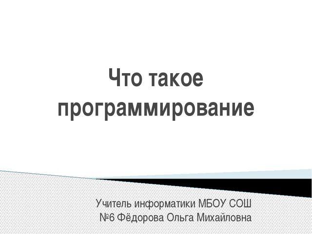 Что такое программирование Учитель информатики МБОУ СОШ №6 Фёдорова Ольга Мих...
