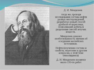 Д. И. Менделеев тогда же, проводя исследования состава нефти разных месторож