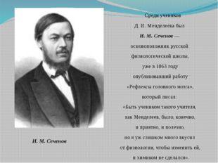 Среди учеников Д. И. Менделеева был И. М. Сеченов — основоположник русской ф