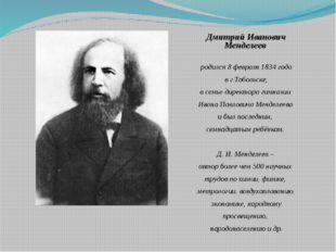 Дмитрий Иванович Менделеев родился 8 февраля 1834 года в г.Тобольске, в семь