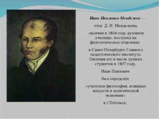 Иван Павлович Менделеев — отец Д. И. Менделеева, окончив в 1804 году духовно