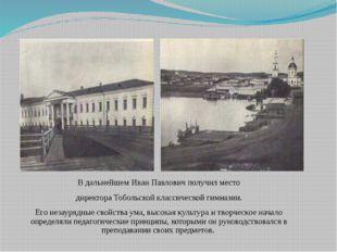 В дальнейшем Иван Павлович получил место директора Тобольской классической ги