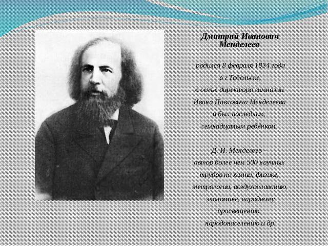 Дмитрий Иванович Менделеев родился 8 февраля 1834 года в г.Тобольске, в семь...