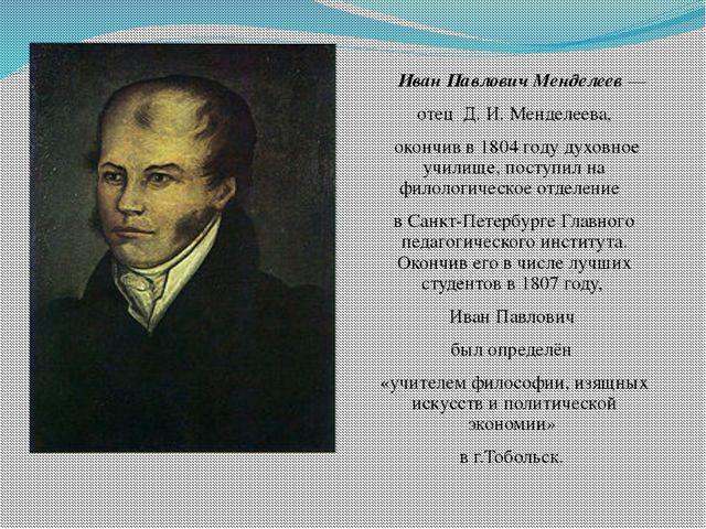 Иван Павлович Менделеев — отец Д. И. Менделеева, окончив в 1804 году духовно...
