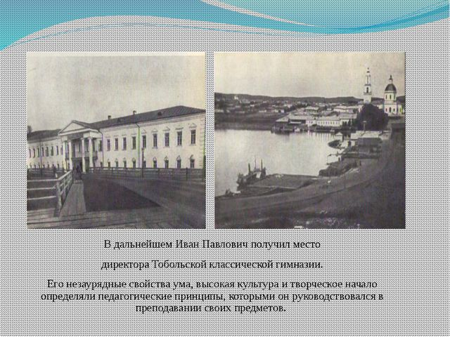 В дальнейшем Иван Павлович получил место директора Тобольской классической ги...
