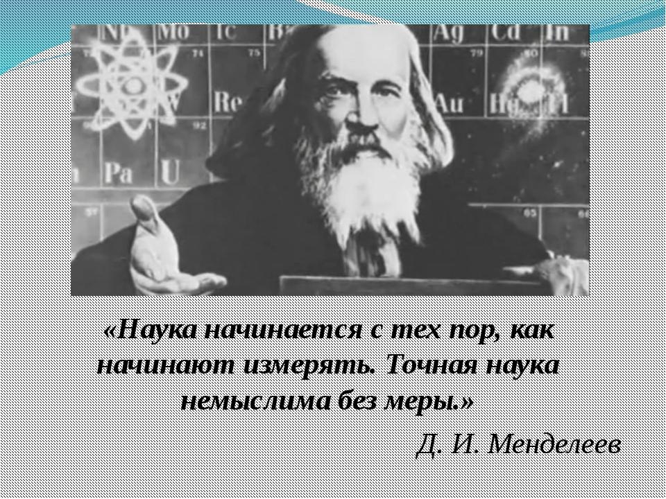 «Наука начинается с тех пор, как начинают измерять. Точная наука немыслима б...