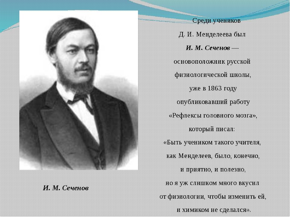 Среди учеников Д. И. Менделеева был И. М. Сеченов — основоположник русской ф...