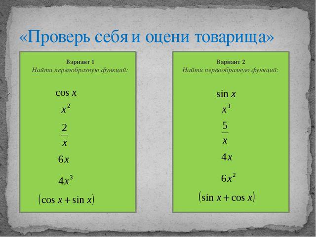 «Проверь себя и оцени товарища» Вариант 1 Найти первообразную функций: Вариан...