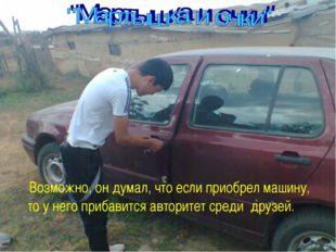 Возможно, он думал, что если приобрел машину, то у него прибавится авторитет