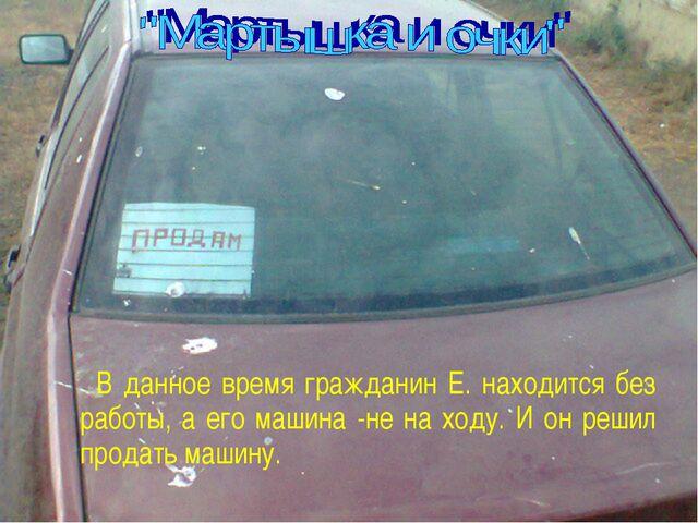 В данное время гражданин Е. находится без работы, а его машина -не на ходу....