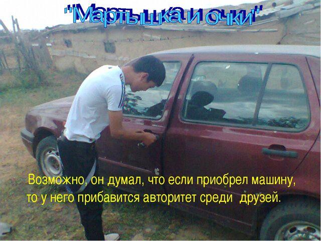 Возможно, он думал, что если приобрел машину, то у него прибавится авторитет...