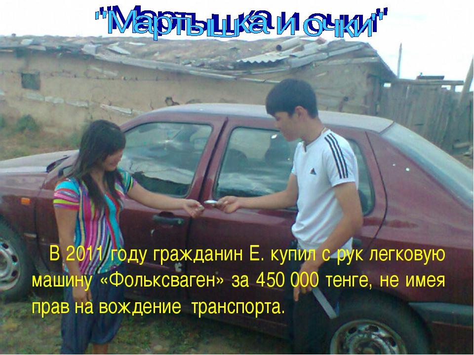 В 2011 году гражданин Е. купил с рук легковую машину «Фольксваген» за 45000...