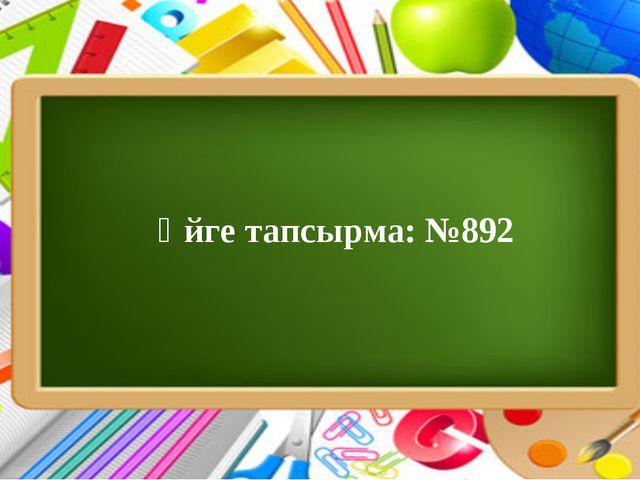 Үйге тапсырма: №892