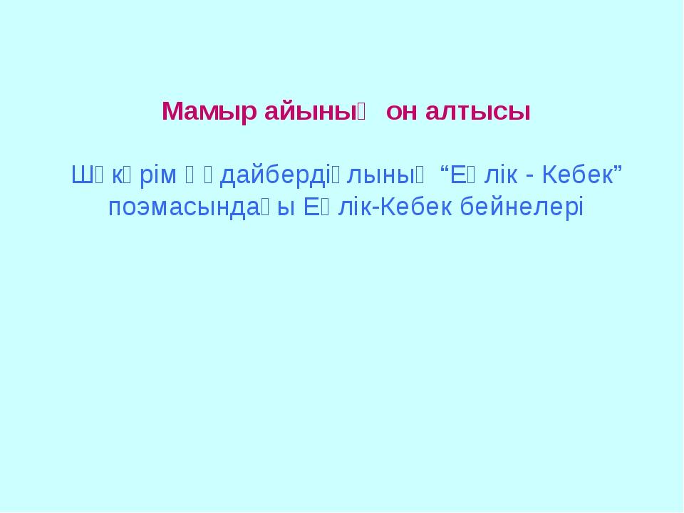"""Мамыр айының он алтысы Шәкәрім Құдайбердіұлының """"Еңлік - Кебек"""" поэмасындағы..."""