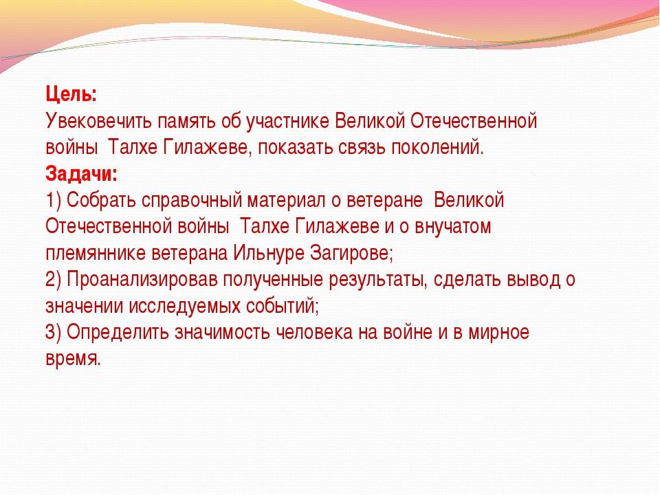 Цель: Увековечить память об участнике Великой Отечественной войны Талхе Гила...