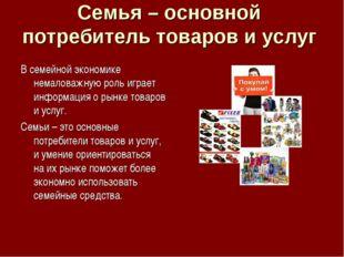Семья – основной потребитель товаров и услуг В семейной экономике немаловажну