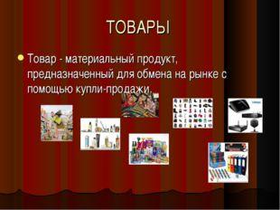 ТОВАРЫ Товар - материальный продукт, предназначенный для обмена на рынке с по