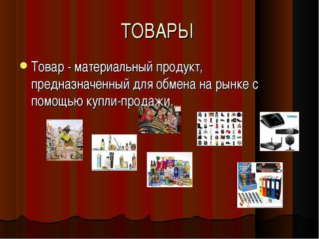 ТОВАРЫ Товар - материальный продукт, предназначенный для обмена на рынке с по...
