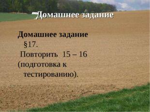 Домашнее задание Домашнее задание §17. Повторить 15 – 16 (подготовка к тестир