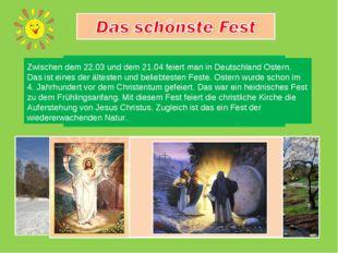 Zwischen dem 22.03 und dem 21.04 feiert man in Deutschland Ostern. Das ist e