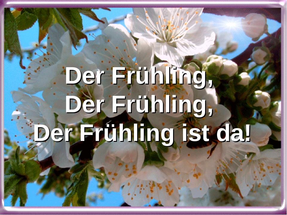 Der Frühling, Der Frühling, Der Frühling ist da!