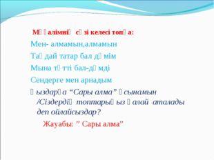 Мұғалімнің сөзі келесі топқа: Мен- алмамын,алмамын Таңдай татар бал дәмім Мы