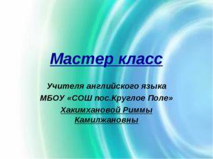 Мастер класс Учителя английского языка МБОУ «СОШ пос.Круглое Поле» Хакимханов
