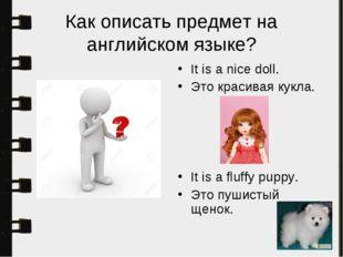 Как описать предмет на английском языке? It is a nice doll. Это красивая кукл