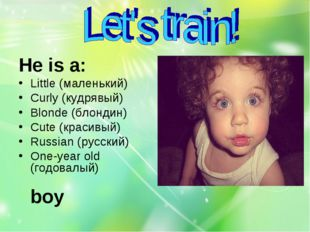 Не is a: Cute (красивый) Little (маленький) One-year old (годовалый) Curly (к
