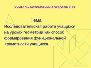Учитель математики Токарева Н.В. Тема Исследовательская работа учащихся на ур