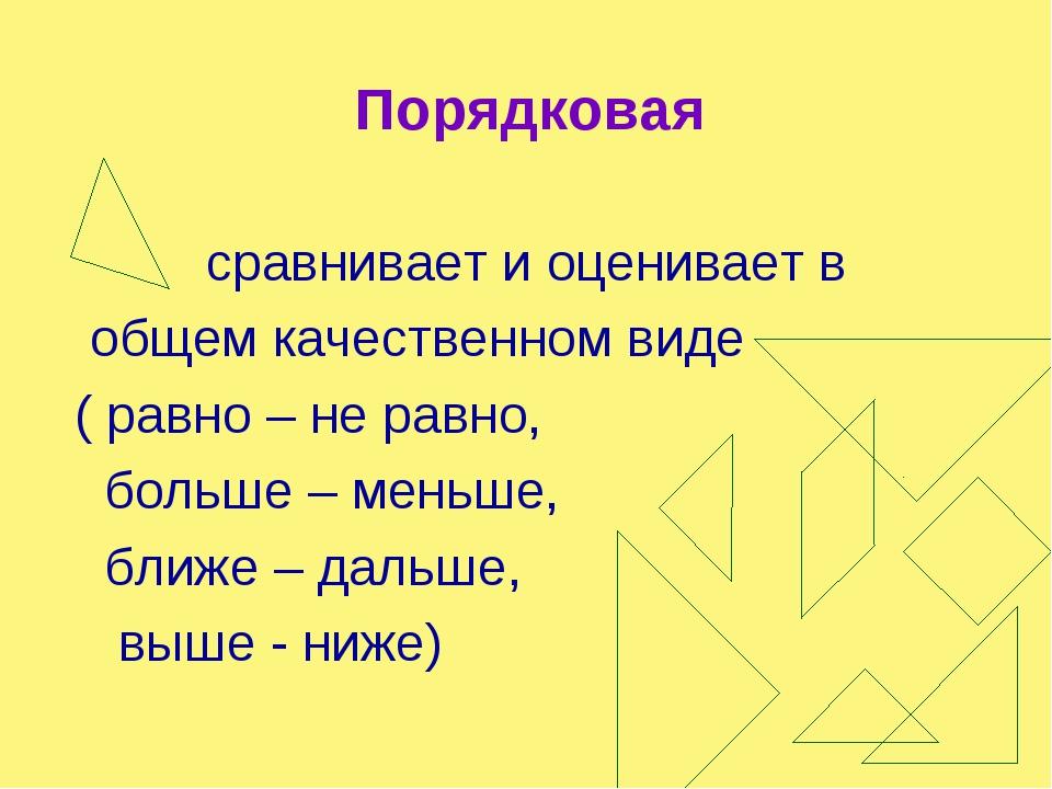 Порядковая сравнивает и оценивает в общем качественном виде ( равно – не равн...