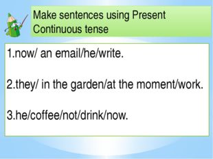 Make sentences using Present Continuous tense now/ an email/he/write. 2.they/