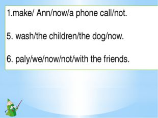 make/ Ann/now/a phone call/not. 5. wash/the children/the dog/now. 6. paly/we/
