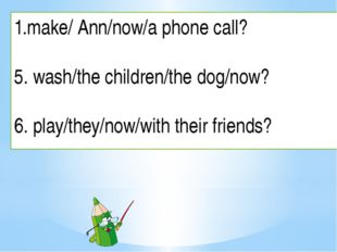make/ Ann/now/a phone call? 5. wash/the children/the dog/now? 6. play/they/no