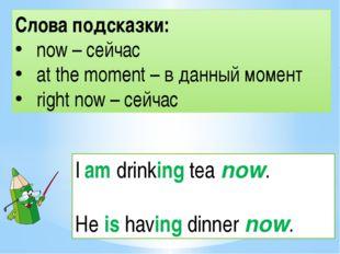 Слова подсказки: now – сейчас at the moment – в данный момент right now – сей
