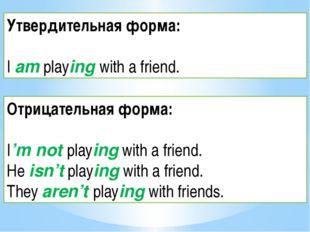 Утвердительная форма: I am playing with a friend. Отрицательная форма: I'm no