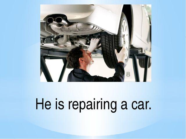 He is repairing a car.