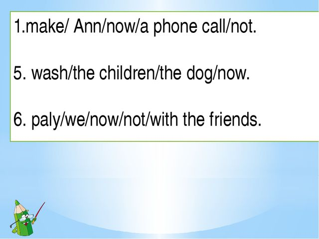 make/ Ann/now/a phone call/not. 5. wash/the children/the dog/now. 6. paly/we/...