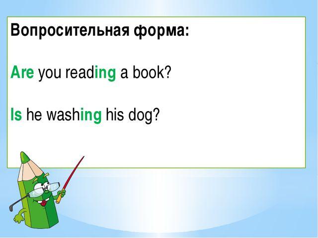 Вопросительная форма: Are you reading a book? Is he washing his dog?